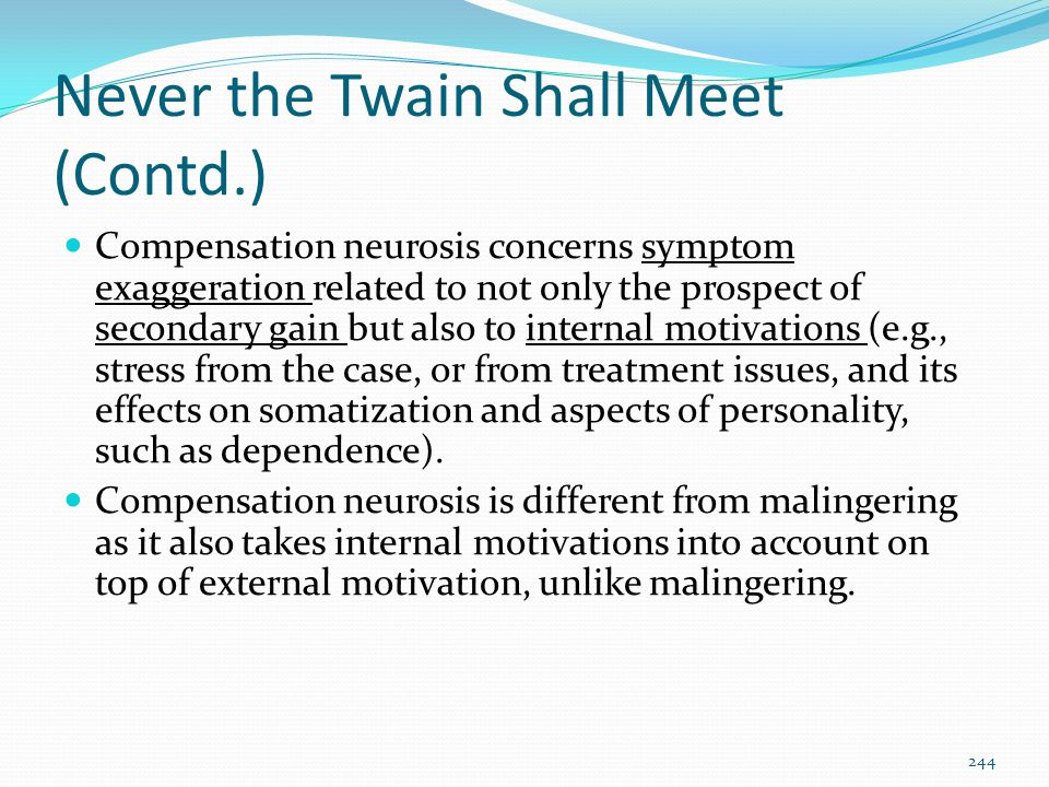 Never the Twain Shall Meet (Contd.) Compensation neurosis concerns symptom exaggeration related to not only the prospect of secondary gain but also to