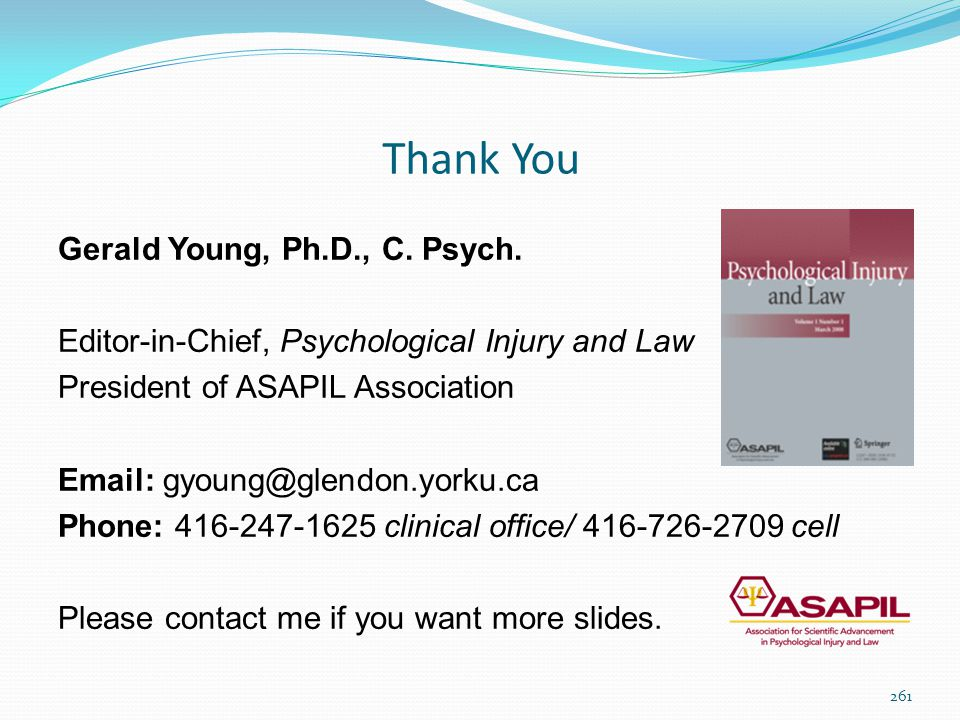 Thank You Gerald Young, Ph.D., C. Psych. Editor-in-Chief, Psychological Injury and Law President of ASAPIL Association Email: gyoung@glendon.yorku.ca