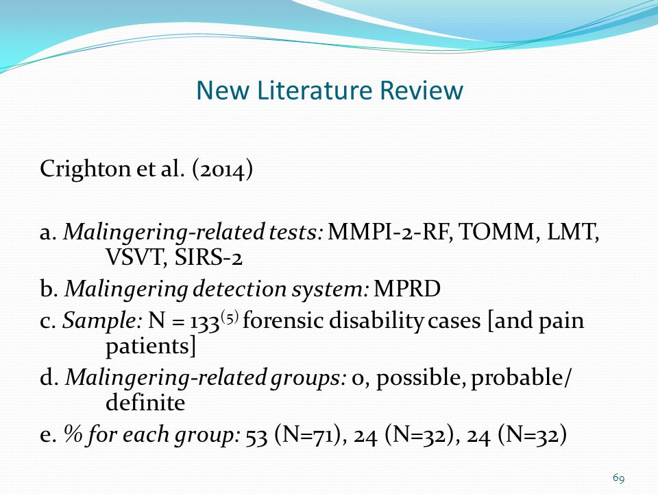 New Literature Review Crighton et al. (2014) a. Malingering-related tests: MMPI-2-RF, TOMM, LMT, VSVT, SIRS-2 b. Malingering detection system: MPRD c.