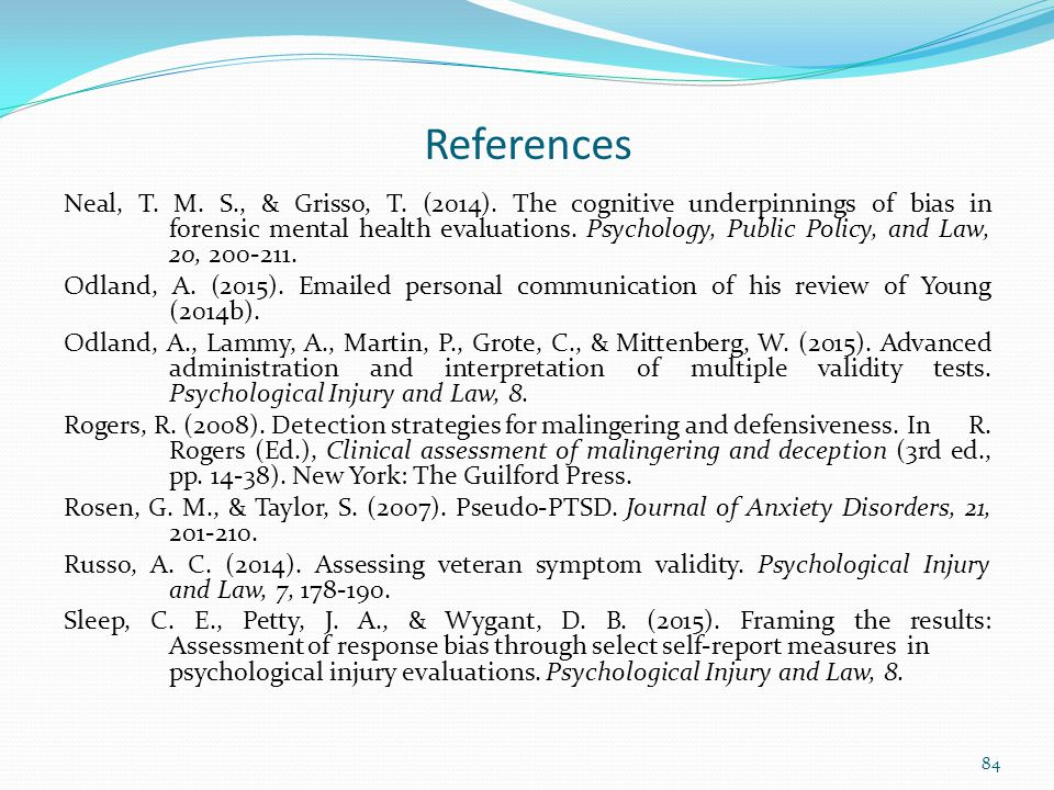 References Neal, T. M. S., & Grisso, T. (2014). The cognitive underpinnings of bias in forensic mental health evaluations. Psychology, Public Policy,