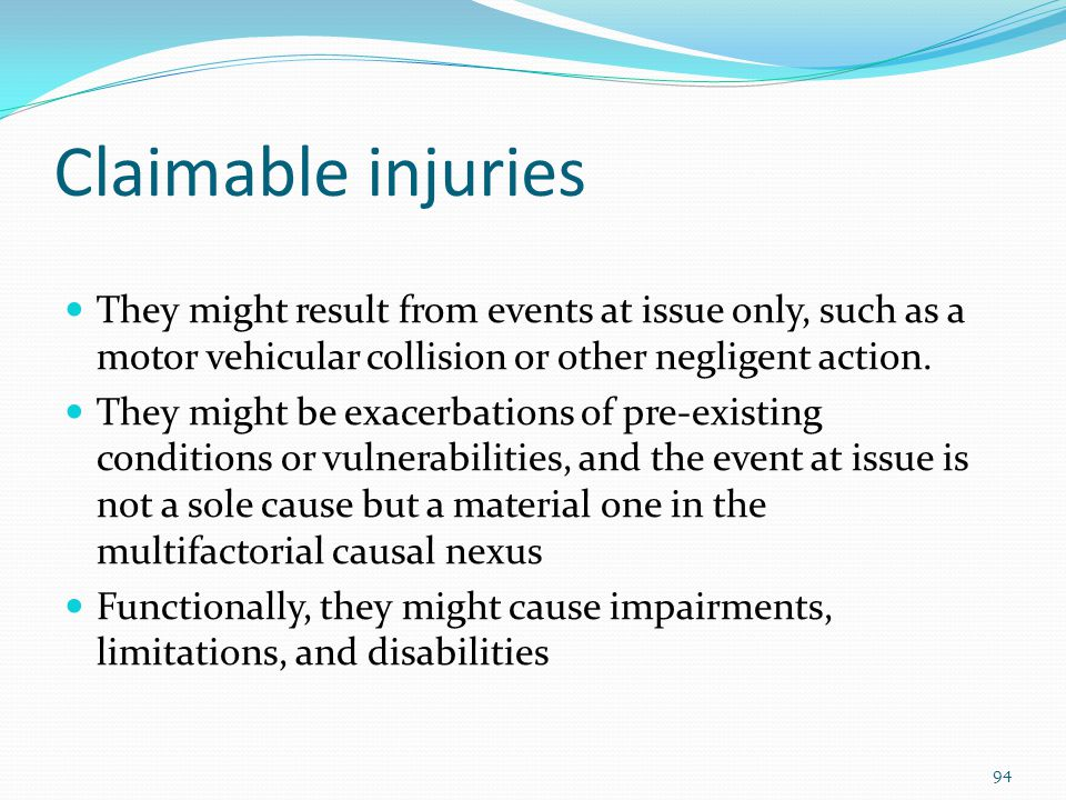 Claimable injuries They might result from events at issue only, such as a motor vehicular collision or other negligent action. They might be exacerbat