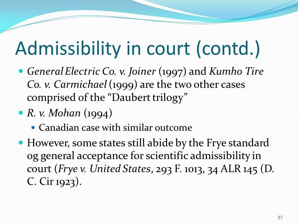 Admissibility in court (contd.) General Electric Co. v. Joiner (1997) and Kumho Tire Co. v. Carmichael (1999) are the two other cases comprised of the