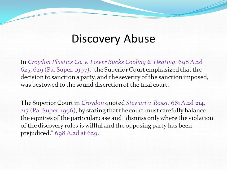 Discovery Abuse The court in Stewart enumerated the following considerations to be addressed when imposing the sanction of dismissal: (1)the nature and severity of the discovery violation; (2) the defaulting party s willfulness or bad faith; (3) prejudice to the opposing party; (4) the ability to cure the prejudice; and (5) the importance of the precluded evidence in light of the failure to comply.