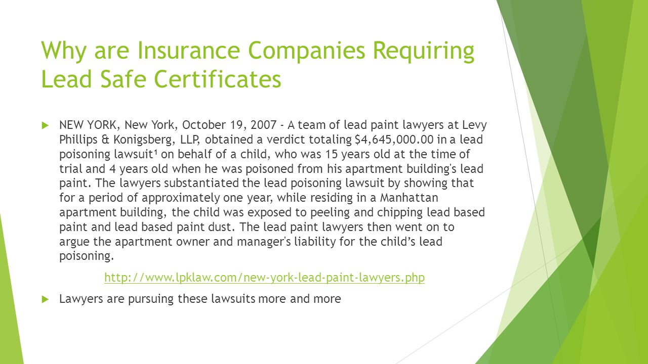 Why are Insurance Companies Requiring Lead Safe Certificates  NEW YORK, New York, October 19, 2007 - A team of lead paint lawyers at Levy Phillips & Konigsberg, LLP, obtained a verdict totaling $4,645,000.00 in a lead poisoning lawsuit 1 on behalf of a child, who was 15 years old at the time of trial and 4 years old when he was poisoned from his apartment building s lead paint.