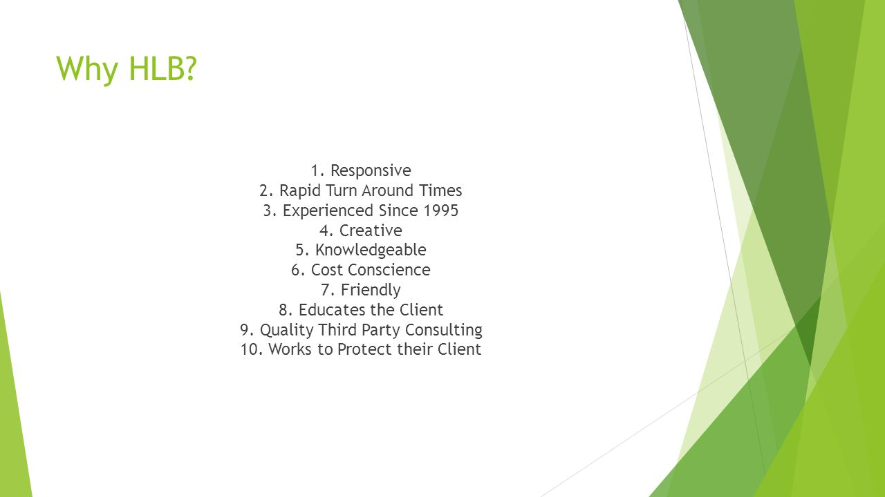 Why HLB? 1. Responsive 2. Rapid Turn Around Times 3. Experienced Since 1995 4. Creative 5. Knowledgeable 6. Cost Conscience 7. Friendly 8. Educates th