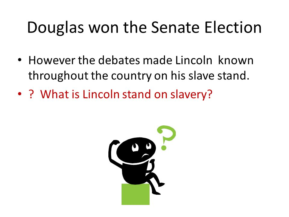 Douglas won the Senate Election However the debates made Lincoln known throughout the country on his slave stand. ? What is Lincoln stand on slavery?