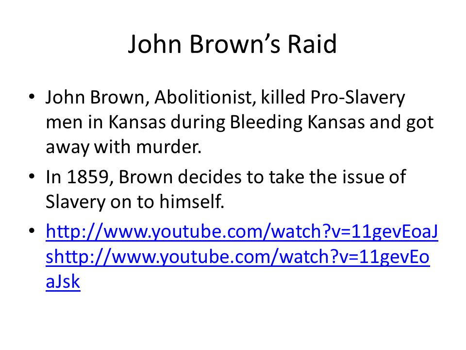 John Brown's Raid John Brown, Abolitionist, killed Pro-Slavery men in Kansas during Bleeding Kansas and got away with murder. In 1859, Brown decides t