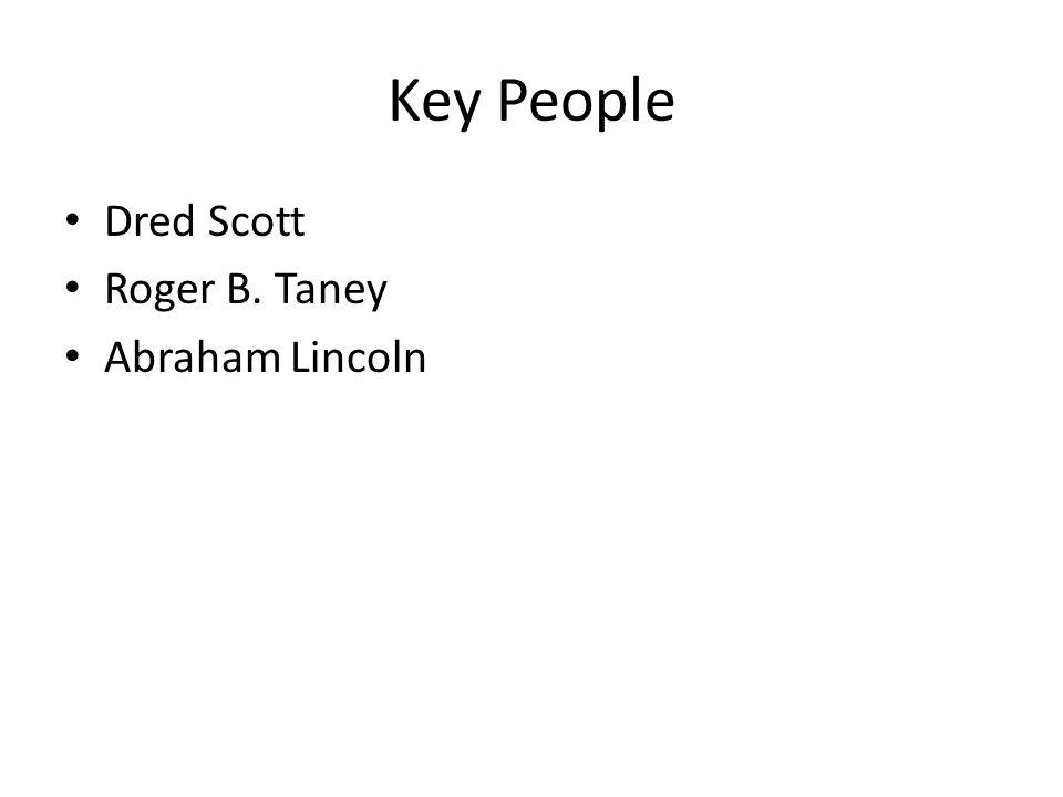 Key People Dred Scott Roger B. Taney Abraham Lincoln