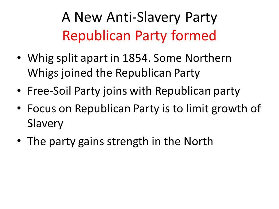 A New Anti-Slavery Party Republican Party formed Whig split apart in 1854. Some Northern Whigs joined the Republican Party Free-Soil Party joins with