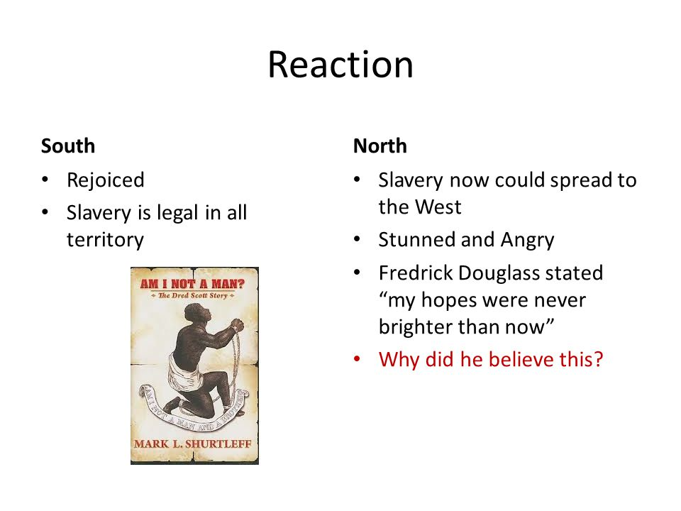 """Reaction South Rejoiced Slavery is legal in all territory North Slavery now could spread to the West Stunned and Angry Fredrick Douglass stated """"my ho"""