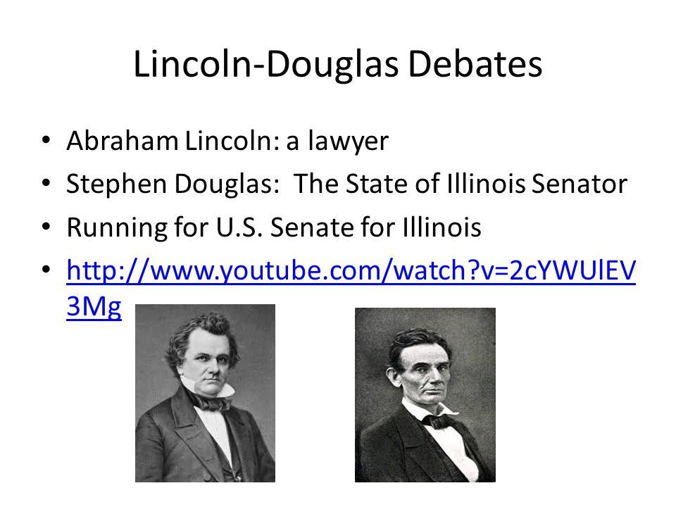 Lincoln-Douglas Debates Abraham Lincoln: a lawyer Stephen Douglas: The State of Illinois Senator Running for U.S. Senate for Illinois http://www.youtu
