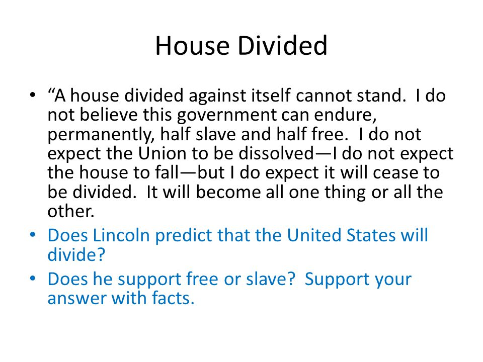"""House Divided """"A house divided against itself cannot stand. I do not believe this government can endure, permanently, half slave and half free. I do n"""