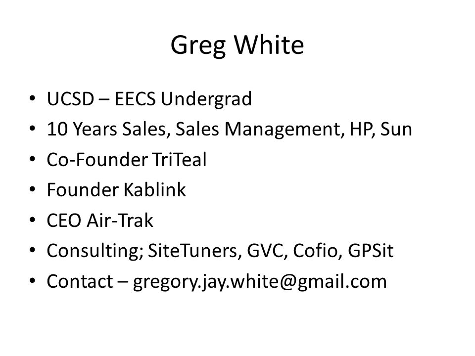 Greg White UCSD – EECS Undergrad 10 Years Sales, Sales Management, HP, Sun Co-Founder TriTeal Founder Kablink CEO Air-Trak Consulting; SiteTuners, GVC, Cofio, GPSit Contact – gregory.jay.white@gmail.com