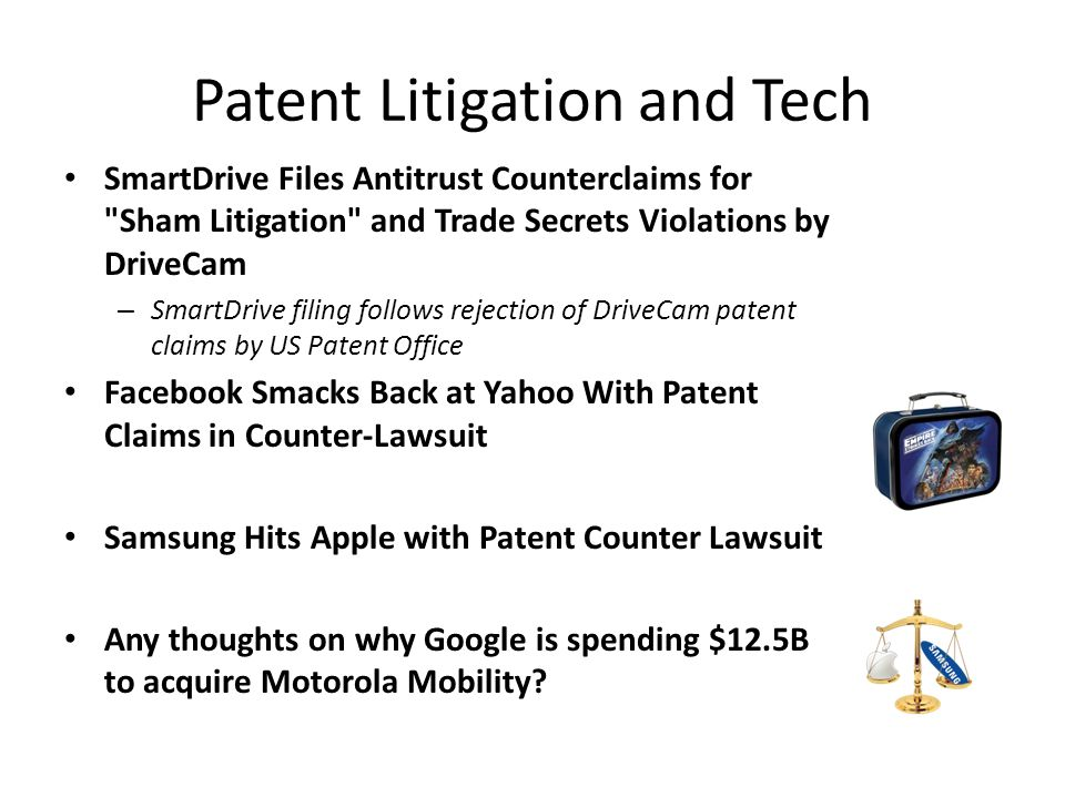 Patent Litigation and Tech SmartDrive Files Antitrust Counterclaims for Sham Litigation and Trade Secrets Violations by DriveCam – SmartDrive filing follows rejection of DriveCam patent claims by US Patent Office Facebook Smacks Back at Yahoo With Patent Claims in Counter-Lawsuit Samsung Hits Apple with Patent Counter Lawsuit Any thoughts on why Google is spending $12.5B to acquire Motorola Mobility?