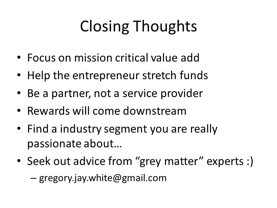 Closing Thoughts Focus on mission critical value add Help the entrepreneur stretch funds Be a partner, not a service provider Rewards will come downstream Find a industry segment you are really passionate about… Seek out advice from grey matter experts :) – gregory.jay.white@gmail.com