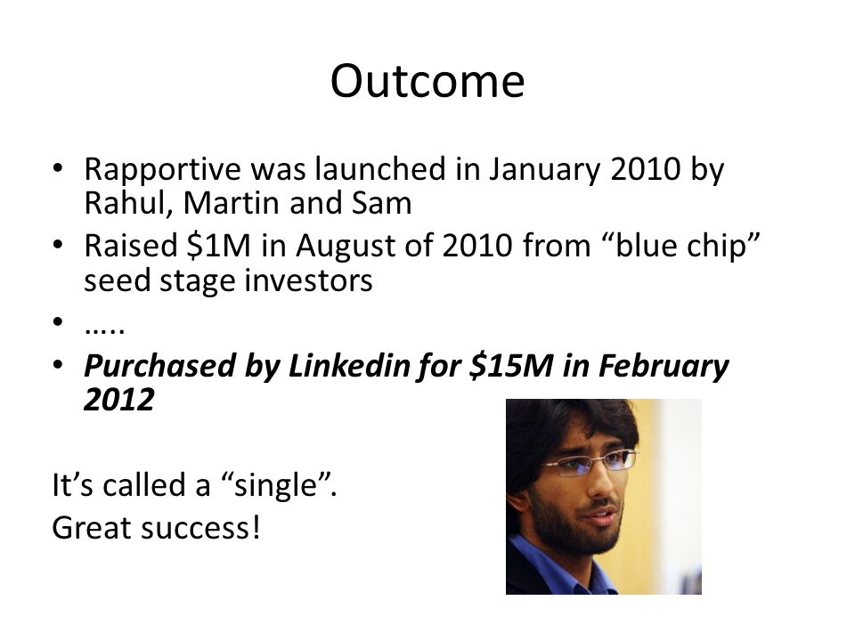 Outcome Rapportive was launched in January 2010 by Rahul, Martin and Sam Raised $1M in August of 2010 from blue chip seed stage investors …..