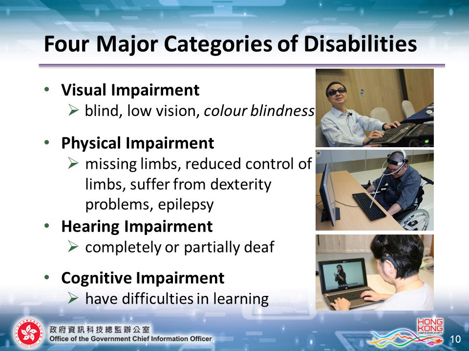 10 Four Major Categories of Disabilities Visual Impairment  blind, low vision, colour blindness Physical Impairment  missing limbs, reduced control