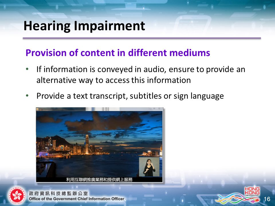 16 Provision of content in different mediums If information is conveyed in audio, ensure to provide an alternative way to access this information Provide a text transcript, subtitles or sign language Hearing Impairment