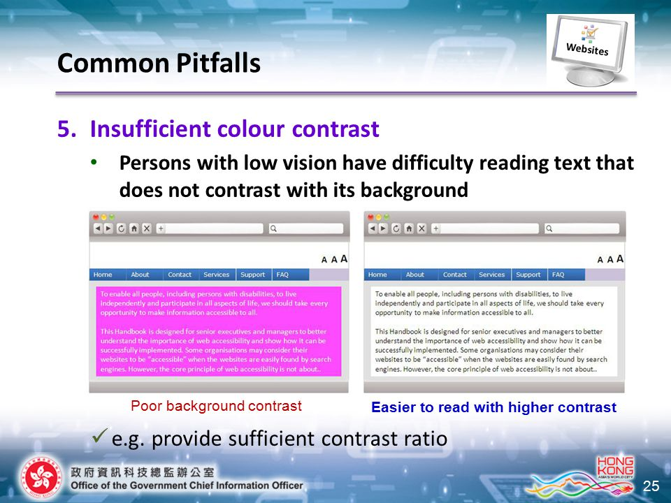 25 5.Insufficient colour contrast Persons with low vision have difficulty reading text that does not contrast with its background Poor background contrast Easier to read with higher contrast e.g.