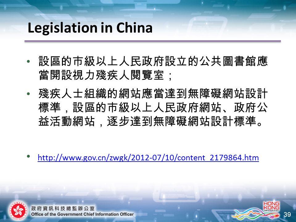 39 設區的市級以上人民政府設立的公共圖書館應 當開設視力殘疾人閱覽室; 殘疾人士組織的網站應當達到無障礙網站設計 標準,設區的市級以上人民政府網站、政府公 益活動網站,逐步達到無障礙網站設計標準。 http://www.gov.cn/zwgk/2012-07/10/content_2179864.htm Legislation in China