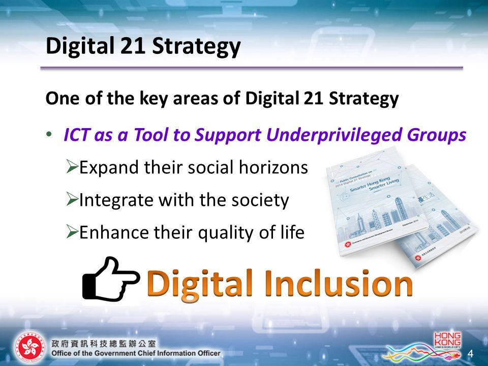 4 Digital 21 Strategy One of the key areas of Digital 21 Strategy ICT as a Tool to Support Underprivileged Groups  Expand their social horizons  Int