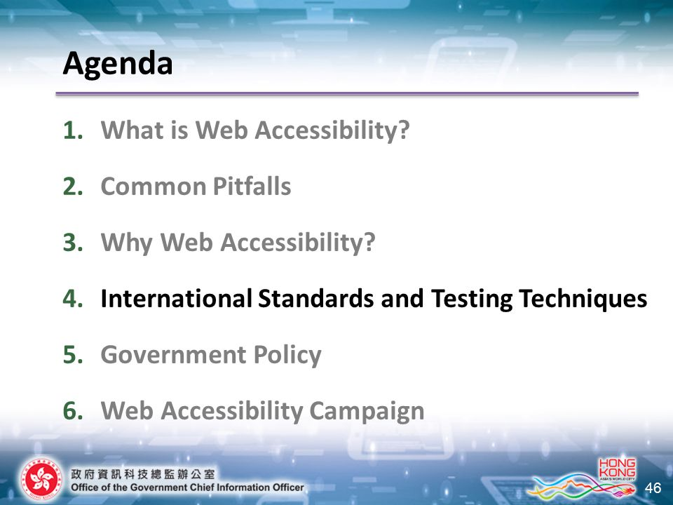 46 Agenda 1.What is Web Accessibility? 2.Common Pitfalls 3.Why Web Accessibility? 4.International Standards and Testing Techniques 5.Government Policy