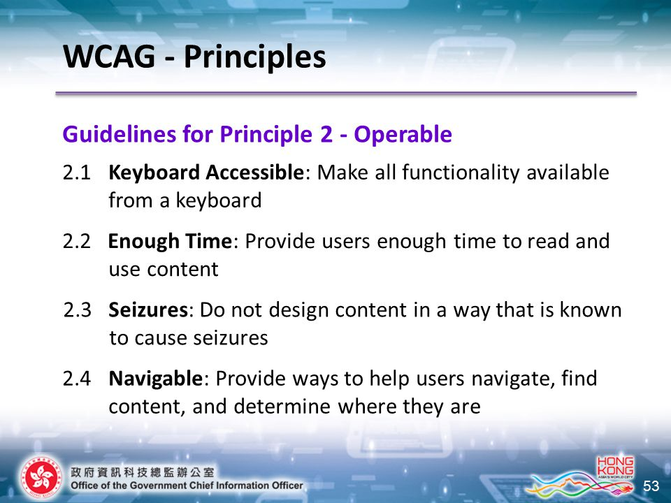 53 Guidelines for Principle 2 - Operable WCAG - Principles 2.1 Keyboard Accessible: Make all functionality available from a keyboard 2.2Enough Time: Provide users enough time to read and use content 2.3 Seizures: Do not design content in a way that is known to cause seizures 2.4 Navigable: Provide ways to help users navigate, find content, and determine where they are