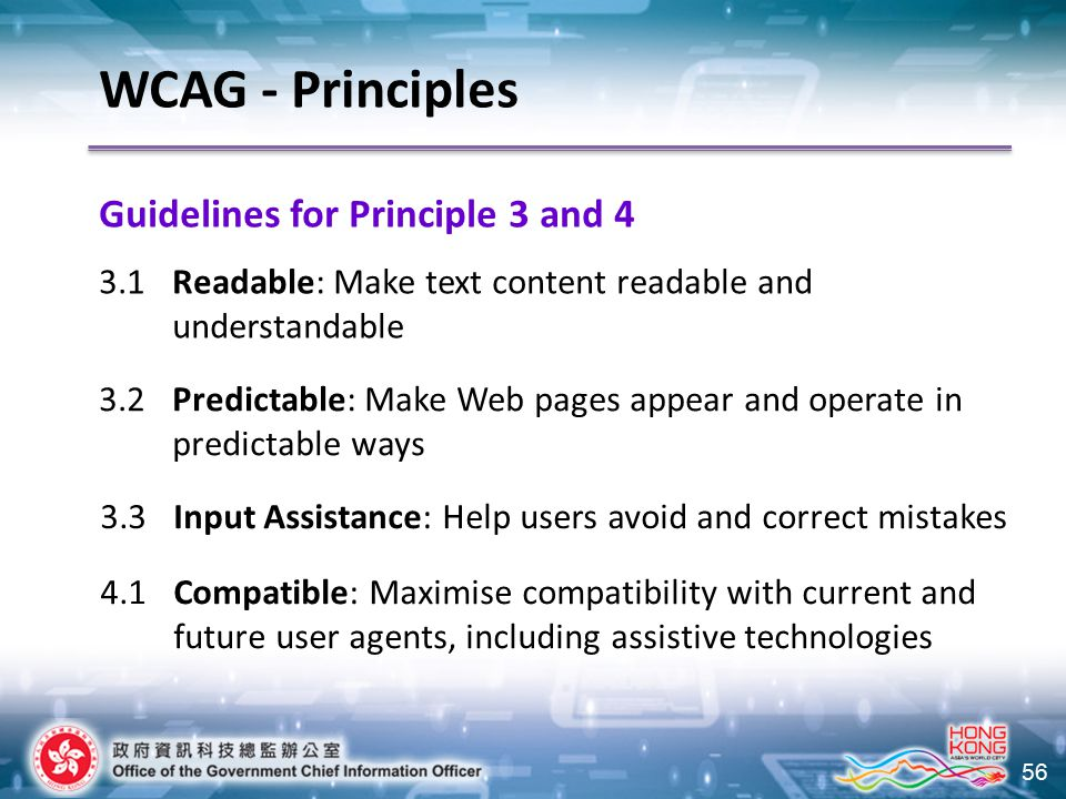 56 Guidelines for Principle 3 and 4 WCAG - Principles 3.1 Readable: Make text content readable and understandable 3.2 Predictable: Make Web pages appear and operate in predictable ways 3.3Input Assistance: Help users avoid and correct mistakes 4.1Compatible: Maximise compatibility with current and future user agents, including assistive technologies