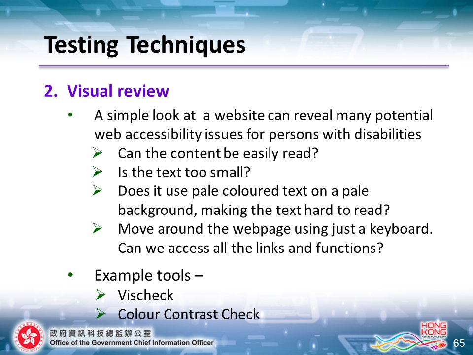 65 Testing Techniques 2.Visual review A simple look at a website can reveal many potential web accessibility issues for persons with disabilities  Ca