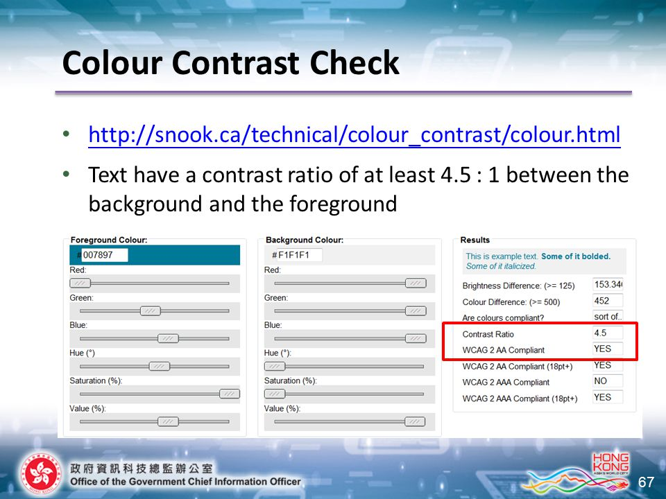 67 Colour Contrast Check http://snook.ca/technical/colour_contrast/colour.html Text have a contrast ratio of at least 4.5 : 1 between the background a