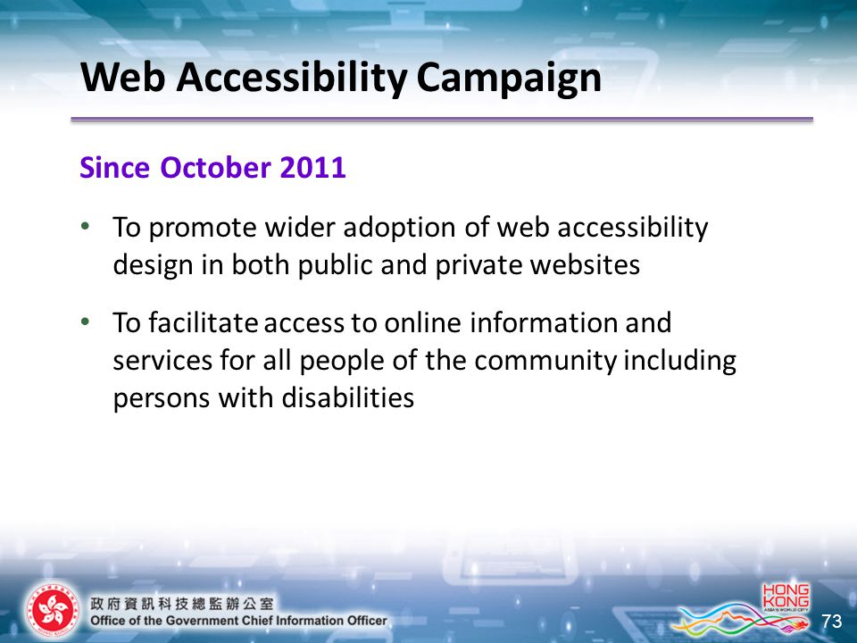 73 Since October 2011 To promote wider adoption of web accessibility design in both public and private websites To facilitate access to online information and services for all people of the community including persons with disabilities Web Accessibility Campaign