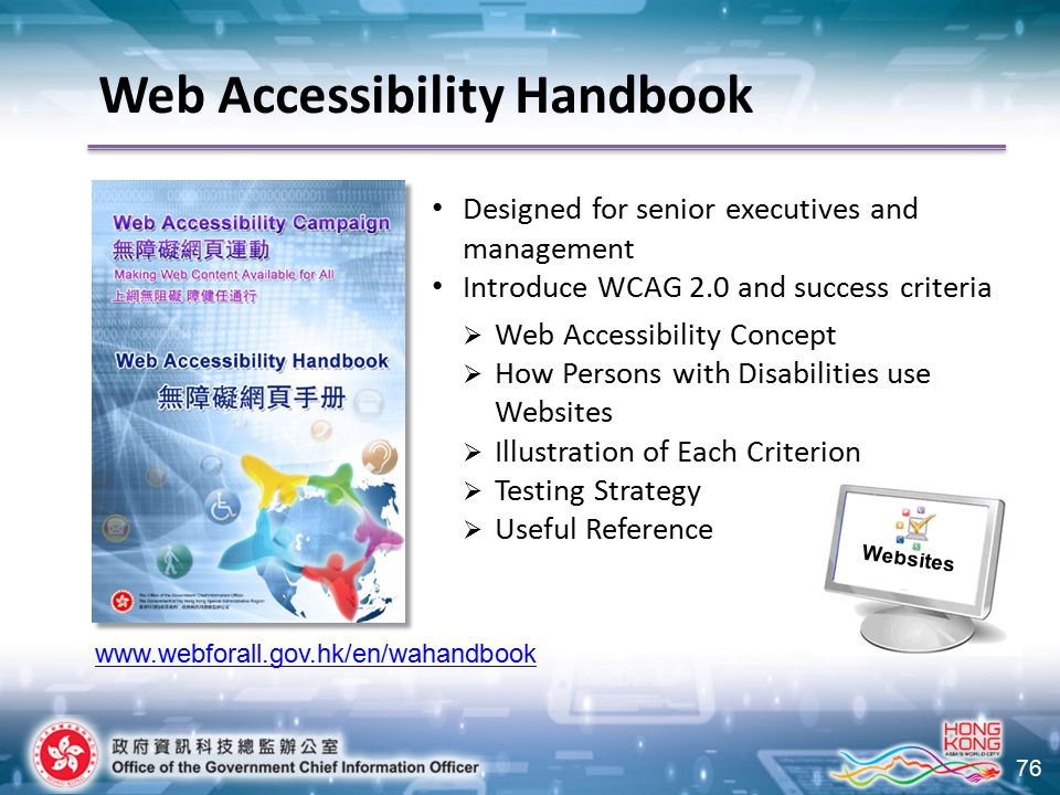 76 Designed for senior executives and management Introduce WCAG 2.0 and success criteria  Web Accessibility Concept  How Persons with Disabilities use Websites  Illustration of Each Criterion  Testing Strategy  Useful Reference www.webforall.gov.hk/en/wahandbook Websites g Web Accessibility Handbook