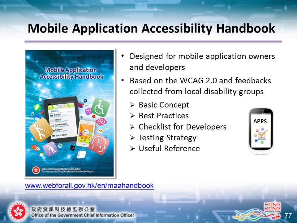 77 Designed for mobile application owners and developers Based on the WCAG 2.0 and feedbacks collected from local disability groups  Basic Concept  Best Practices  Checklist for Developers  Testing Strategy  Useful Reference www.webforall.gov.hk/en/maahandbook APPS Mobile Application Accessibility Handbook