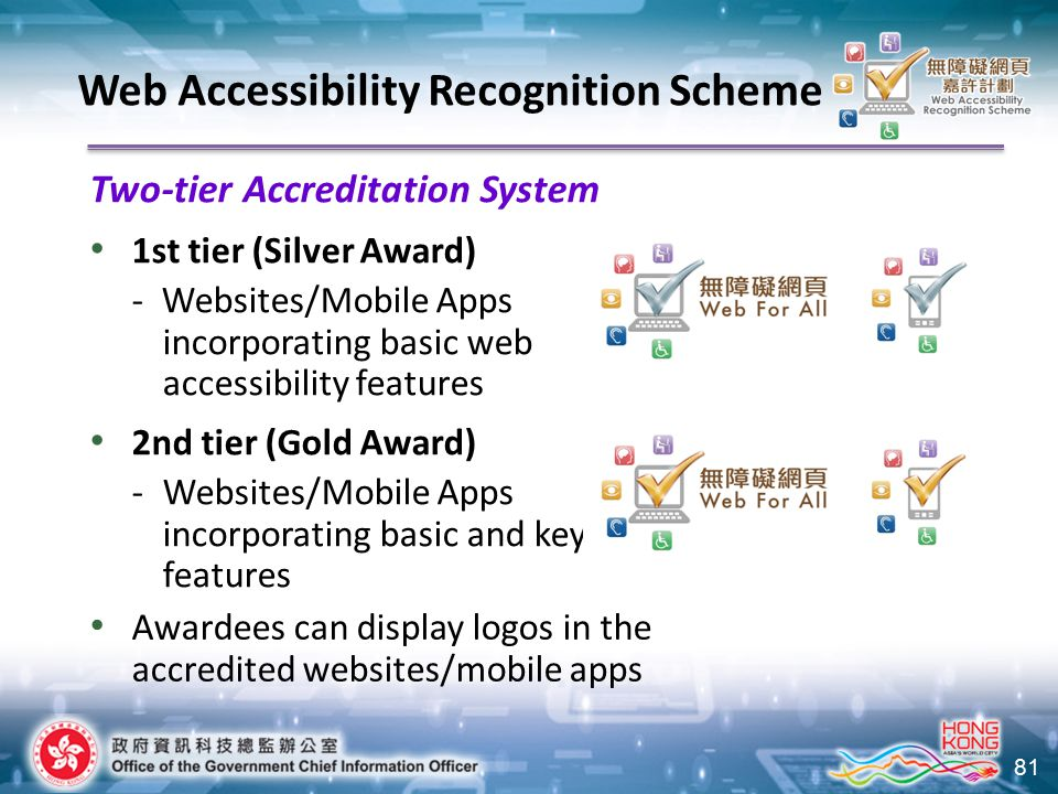 81 Two-tier Accreditation System 1st tier (Silver Award) -Websites/Mobile Apps incorporating basic web accessibility features 2nd tier (Gold Award) -Websites/Mobile Apps incorporating basic and key features Awardees can display logos in the accredited websites/mobile apps Web Accessibility Recognition Scheme