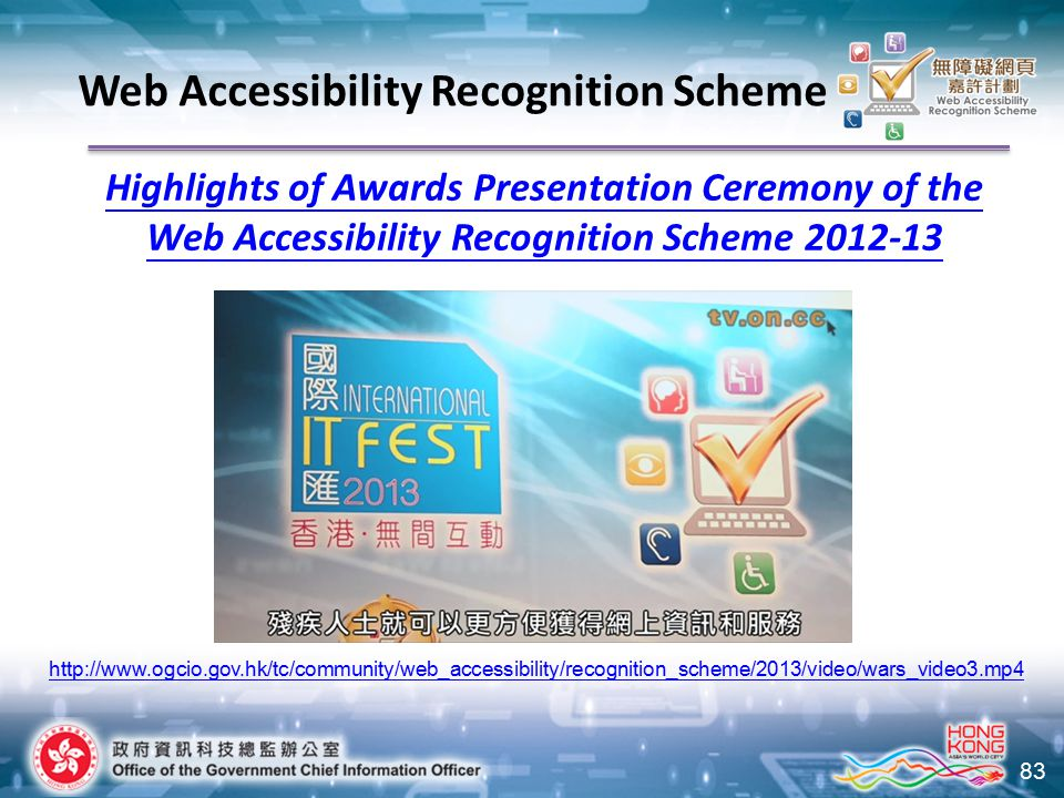 83 Highlights of Awards Presentation Ceremony of the Web Accessibility Recognition Scheme 2012-13 http://www.ogcio.gov.hk/tc/community/web_accessibili