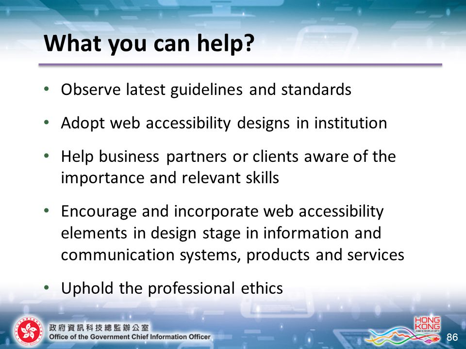 86 Observe latest guidelines and standards Adopt web accessibility designs in institution Help business partners or clients aware of the importance and relevant skills Encourage and incorporate web accessibility elements in design stage in information and communication systems, products and services Uphold the professional ethics What you can help