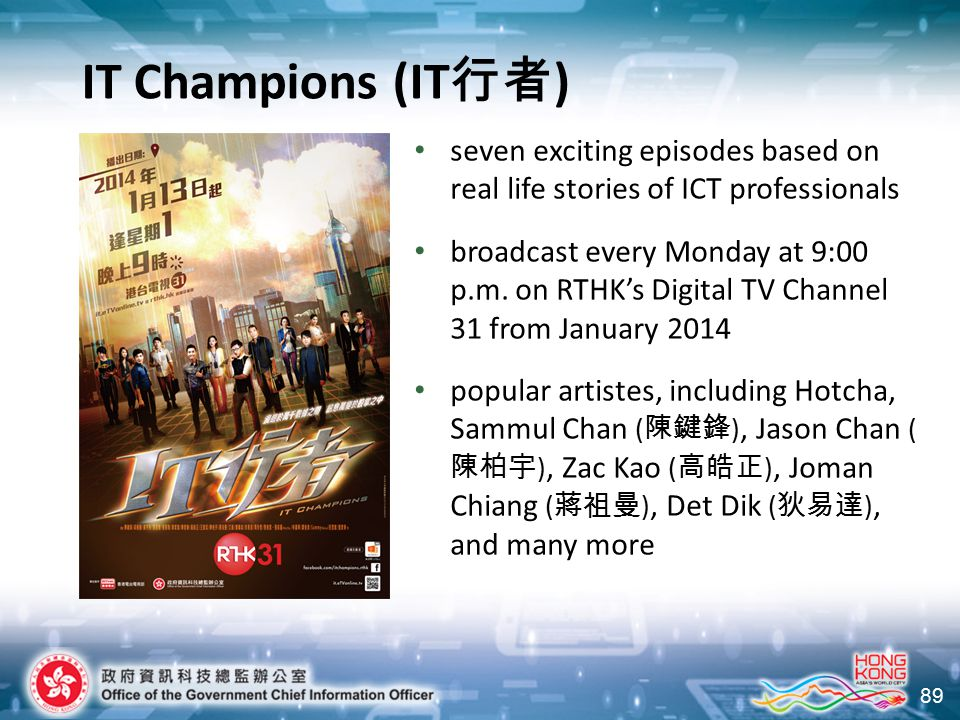 89 IT Champions (IT 行者 ) seven exciting episodes based on real life stories of ICT professionals broadcast every Monday at 9:00 p.m. on RTHK's Digital