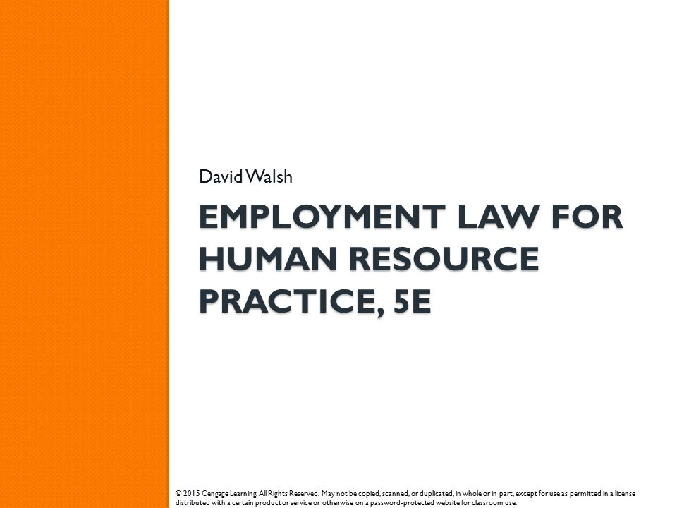 EMPLOYMENT LAW FOR HUMAN RESOURCE PRACTICE, 5E David Walsh © 2015 Cengage Learning. All Rights Reserved. May not be copied, scanned, or duplicated, in