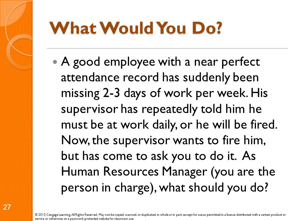 What Would You Do? A good employee with a near perfect attendance record has suddenly been missing 2-3 days of work per week. His supervisor has repea