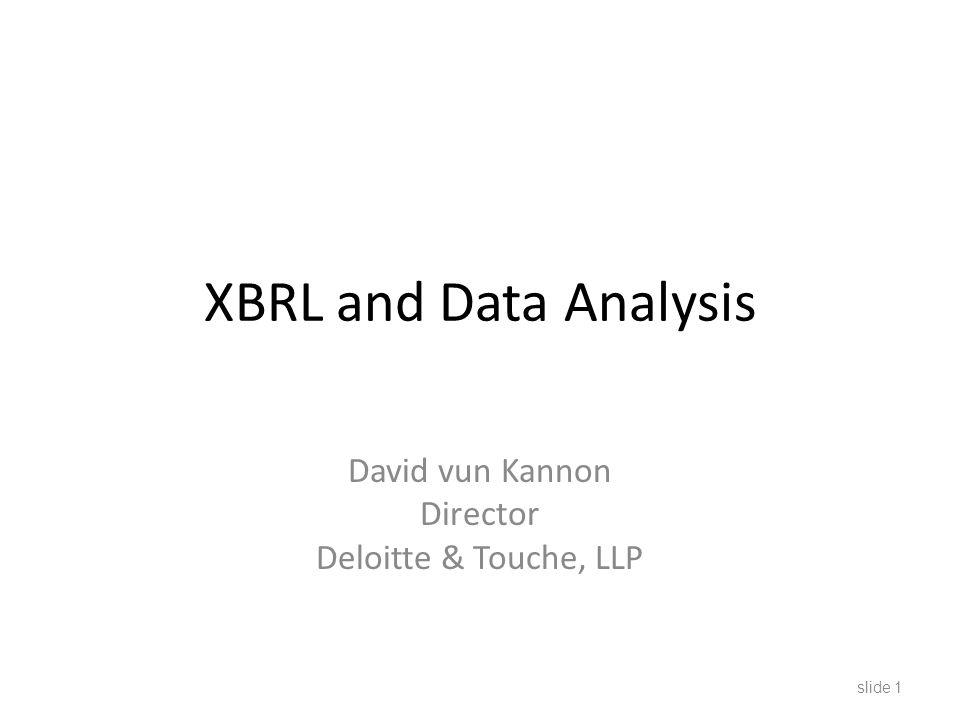 XBRL and Data Analysis David vun Kannon Director Deloitte & Touche, LLP slide 1