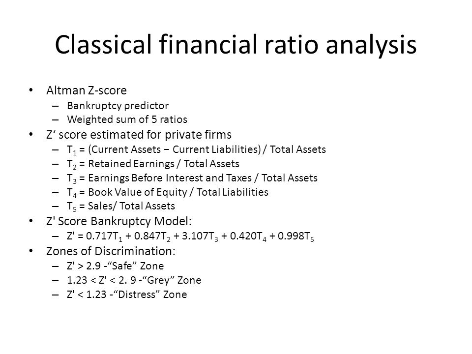 Classical financial ratio analysis Altman Z-score – Bankruptcy predictor – Weighted sum of 5 ratios Z' score estimated for private firms – T 1 = (Current Assets − Current Liabilities) / Total Assets – T 2 = Retained Earnings / Total Assets – T 3 = Earnings Before Interest and Taxes / Total Assets – T 4 = Book Value of Equity / Total Liabilities – T 5 = Sales/ Total Assets Z Score Bankruptcy Model: – Z = 0.717T 1 + 0.847T 2 + 3.107T 3 + 0.420T 4 + 0.998T 5 Zones of Discrimination: – Z > 2.9 - Safe Zone – 1.23 < Z < 2.