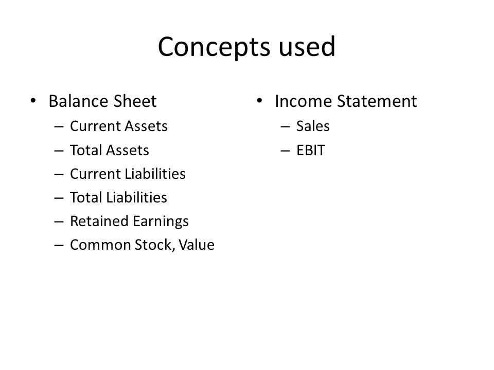 Concepts used Balance Sheet – Current Assets – Total Assets – Current Liabilities – Total Liabilities – Retained Earnings – Common Stock, Value Income Statement – Sales – EBIT