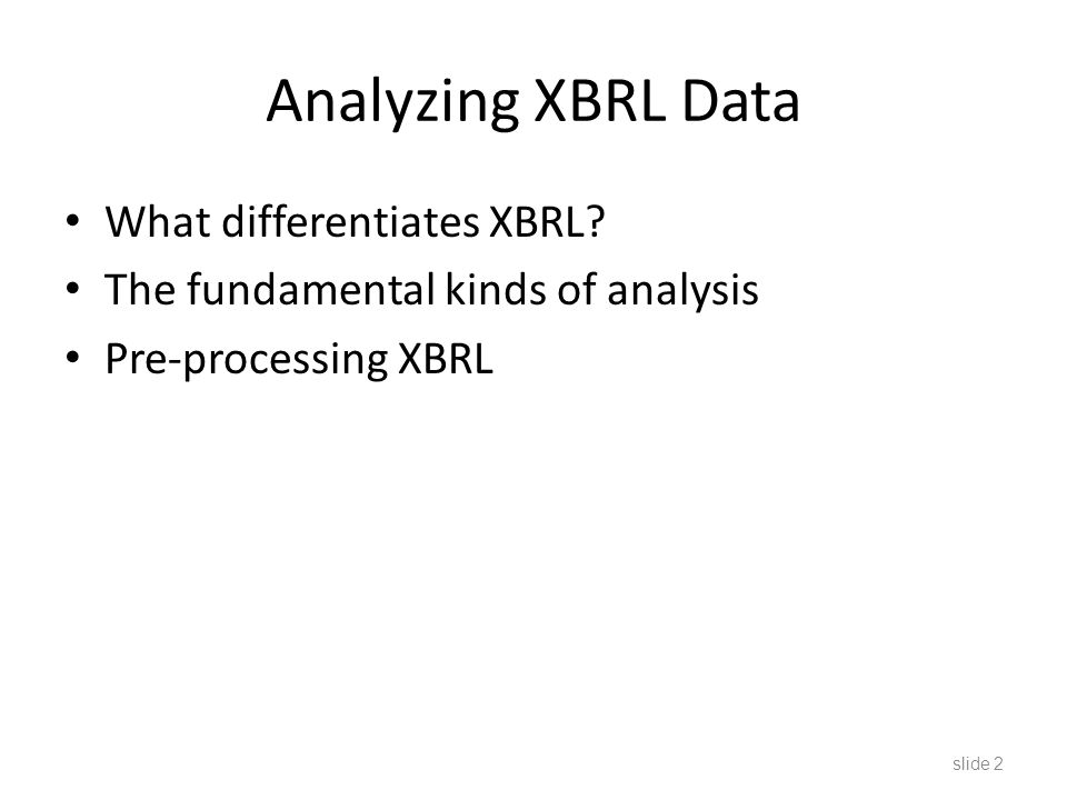 XBRL Database All public companies file XBRL with the SEC Phased in on 10-K, 10-Q filings since 2009 – 35,000 documents Growing 30,000 documents per year – Over 50,000,000 individual facts Filings use FASB tags and extensions