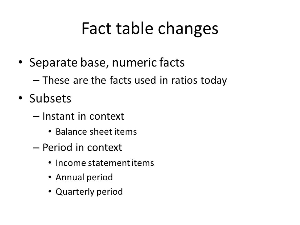 Fact table changes Separate base, numeric facts – These are the facts used in ratios today Subsets – Instant in context Balance sheet items – Period in context Income statement items Annual period Quarterly period