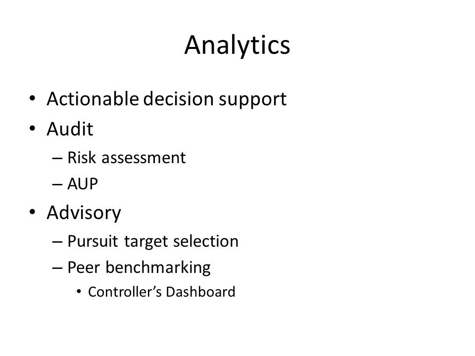 Analytics Actionable decision support Audit – Risk assessment – AUP Advisory – Pursuit target selection – Peer benchmarking Controller's Dashboard