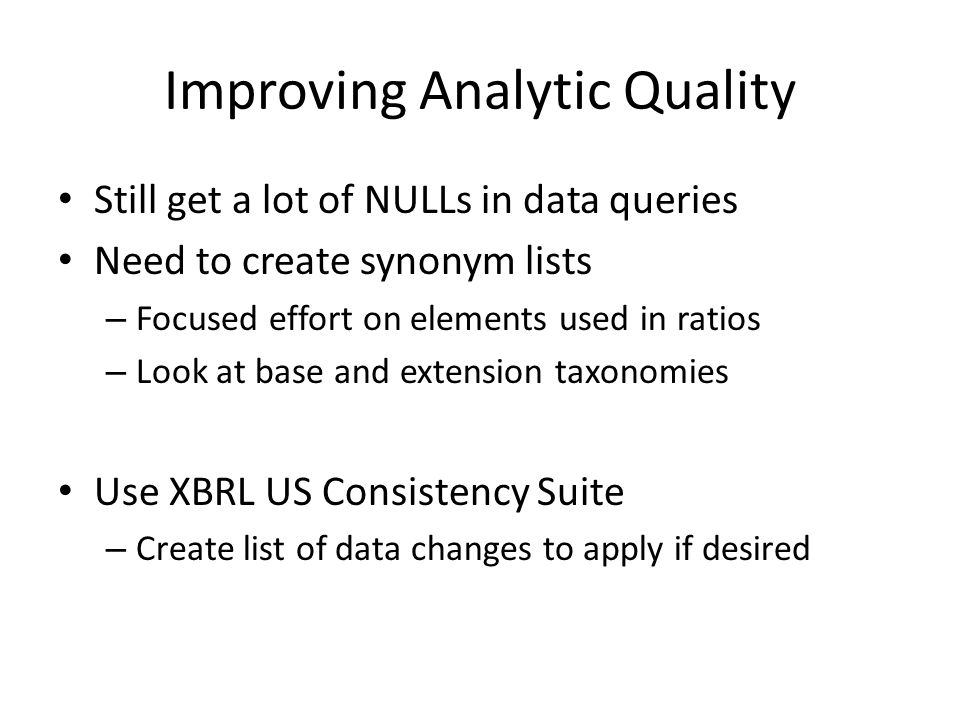 Improving Analytic Quality Still get a lot of NULLs in data queries Need to create synonym lists – Focused effort on elements used in ratios – Look at base and extension taxonomies Use XBRL US Consistency Suite – Create list of data changes to apply if desired