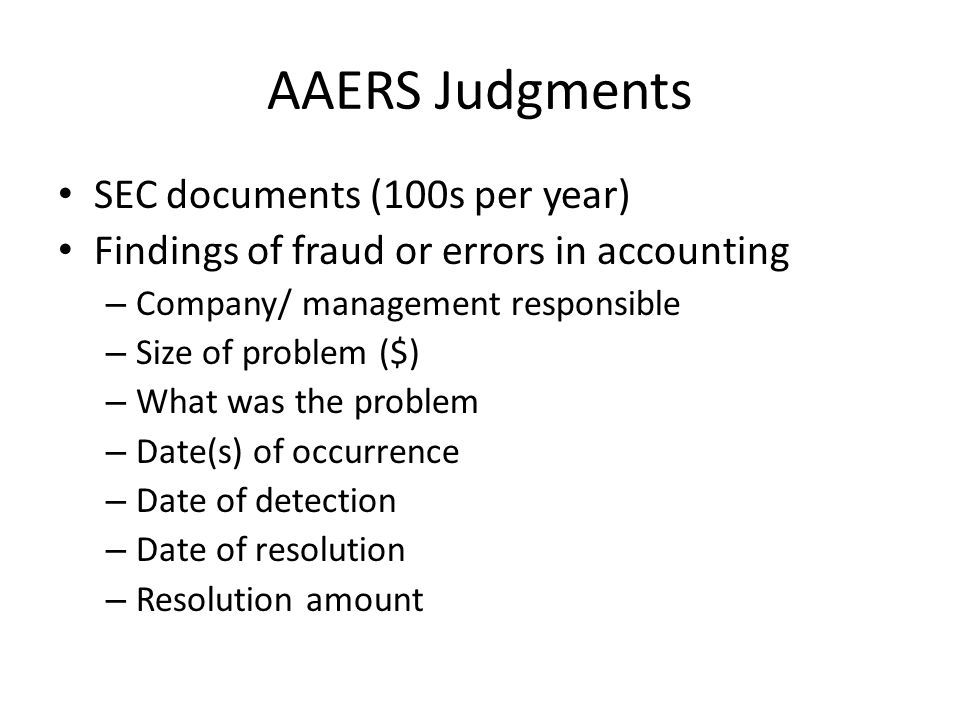 AAERS Judgments SEC documents (100s per year) Findings of fraud or errors in accounting – Company/ management responsible – Size of problem ($) – What was the problem – Date(s) of occurrence – Date of detection – Date of resolution – Resolution amount