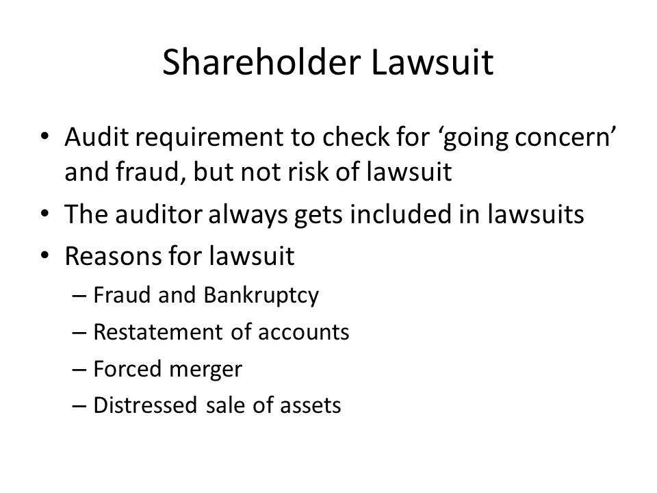 Shareholder Lawsuit Audit requirement to check for 'going concern' and fraud, but not risk of lawsuit The auditor always gets included in lawsuits Reasons for lawsuit – Fraud and Bankruptcy – Restatement of accounts – Forced merger – Distressed sale of assets