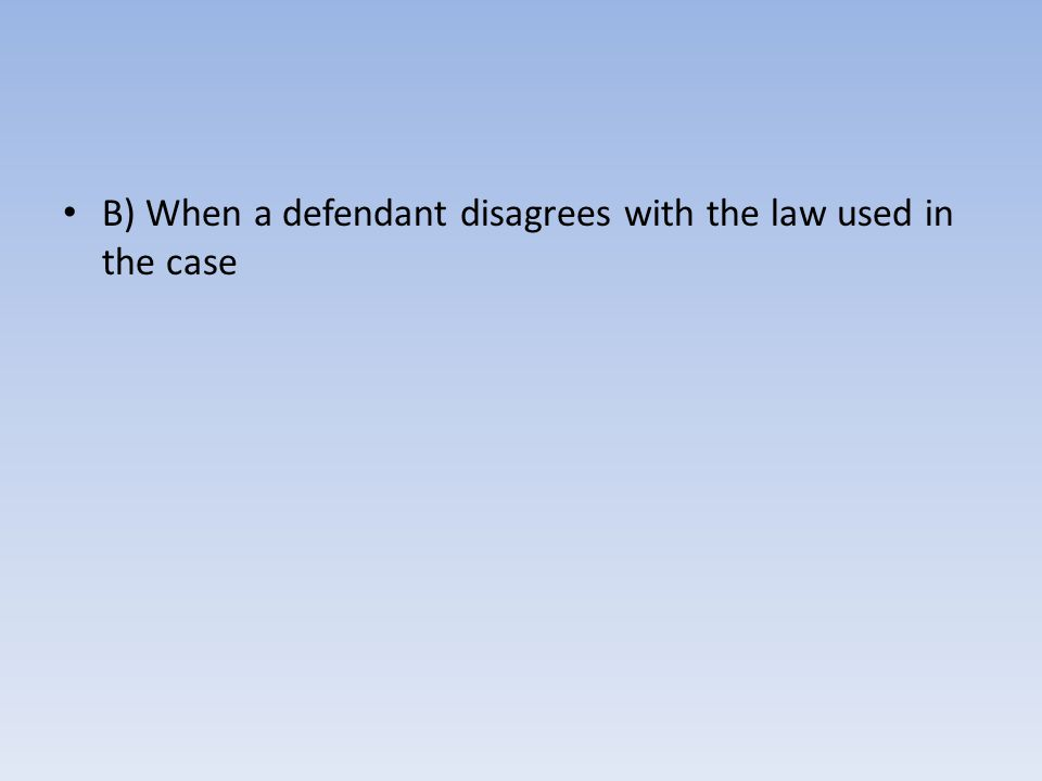 B) When a defendant disagrees with the law used in the case