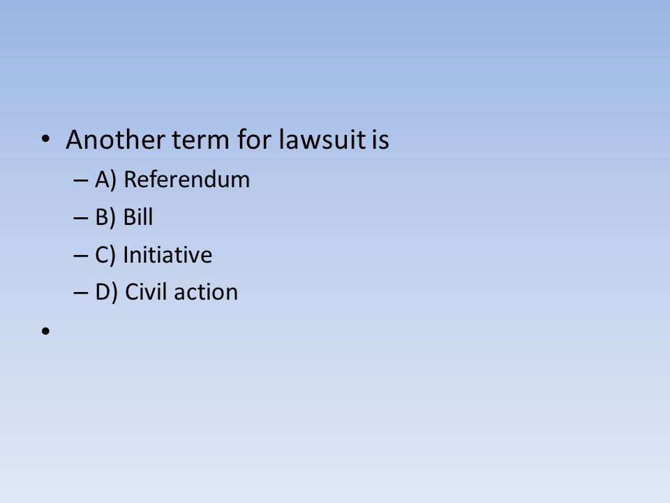 Another term for lawsuit is – A) Referendum – B) Bill – C) Initiative – D) Civil action